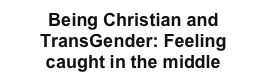 Being Christian and TransGender: Feeling caught in the middle
