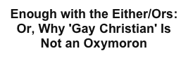 Enough with the Either/Ors: Or, Why 'Gay Christian' Is Not an Oxymoron